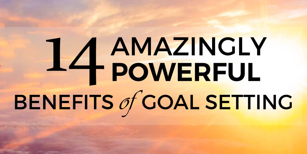14 Amazingly Powerful Benefits Of Goal Setting